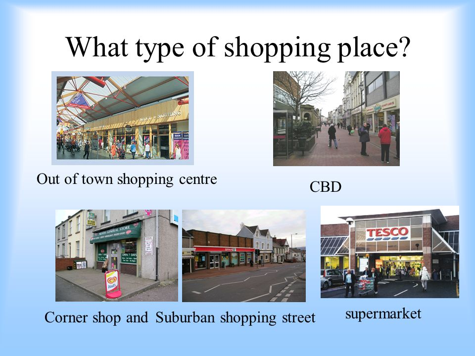 What type of shopping place? Out of town shopping centre Suburban shopping streetCorner shop and CBD supermarket