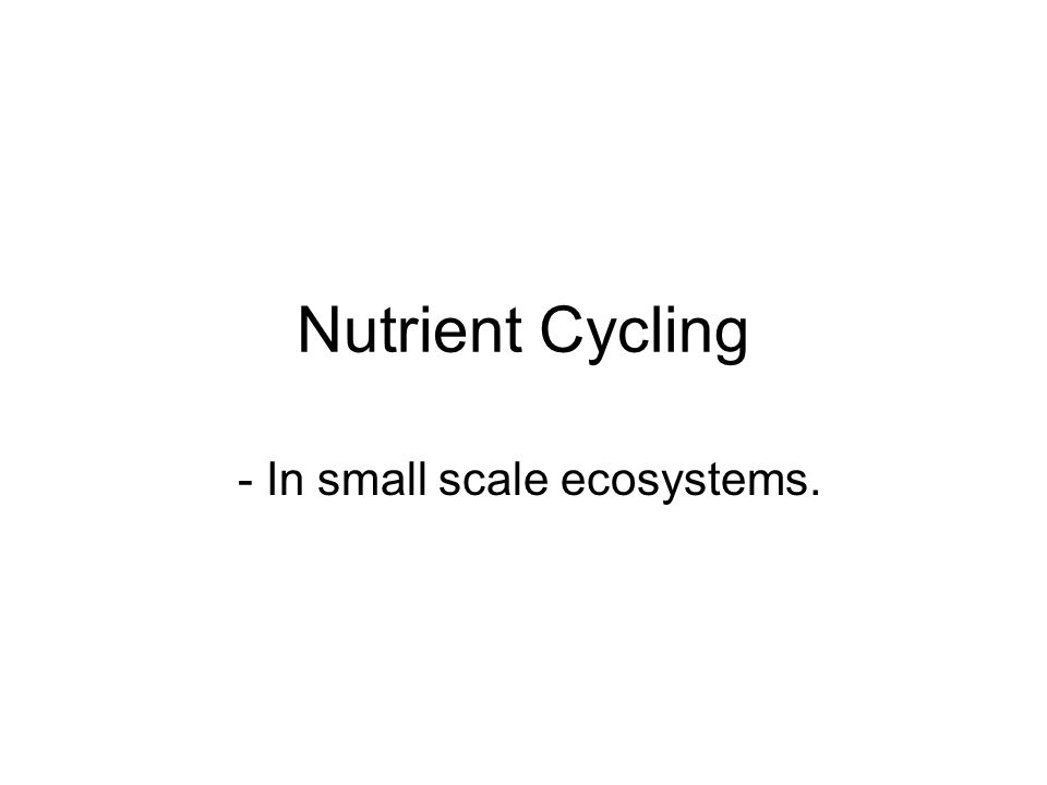 Nutrient Cycling - In small scale ecosystems.
