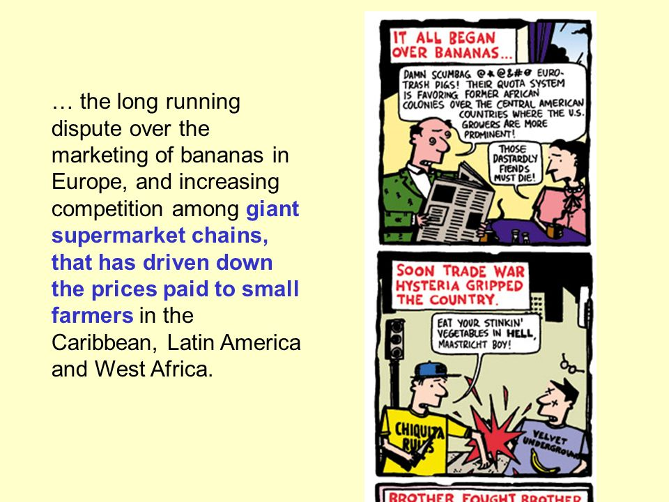 … the long running dispute over the marketing of bananas in Europe, and increasing competition among giant supermarket chains, that has driven down the prices paid to small farmers in the Caribbean, Latin America and West Africa.