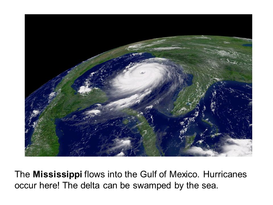 The Mississippi flows into the Gulf of Mexico. Hurricanes occur here.