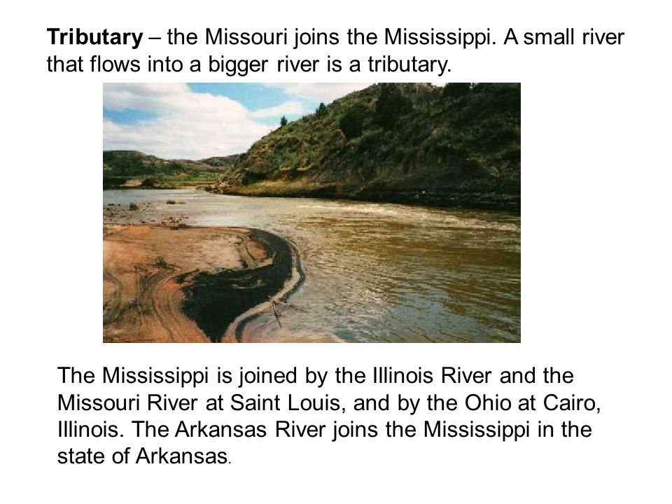 The Mississippi is joined by the Illinois River and the Missouri River at Saint Louis, and by the Ohio at Cairo, Illinois. The Arkansas River joins th