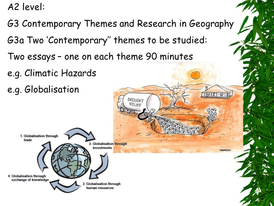 A2 level: G3 Contemporary Themes and Research in Geography G3a Two Contemporary themes to be studied: Two essays – one on each theme 90 minutes e.g.