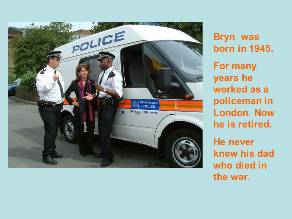 Bryn was born in 1945.For many years he worked as a policeman in London.