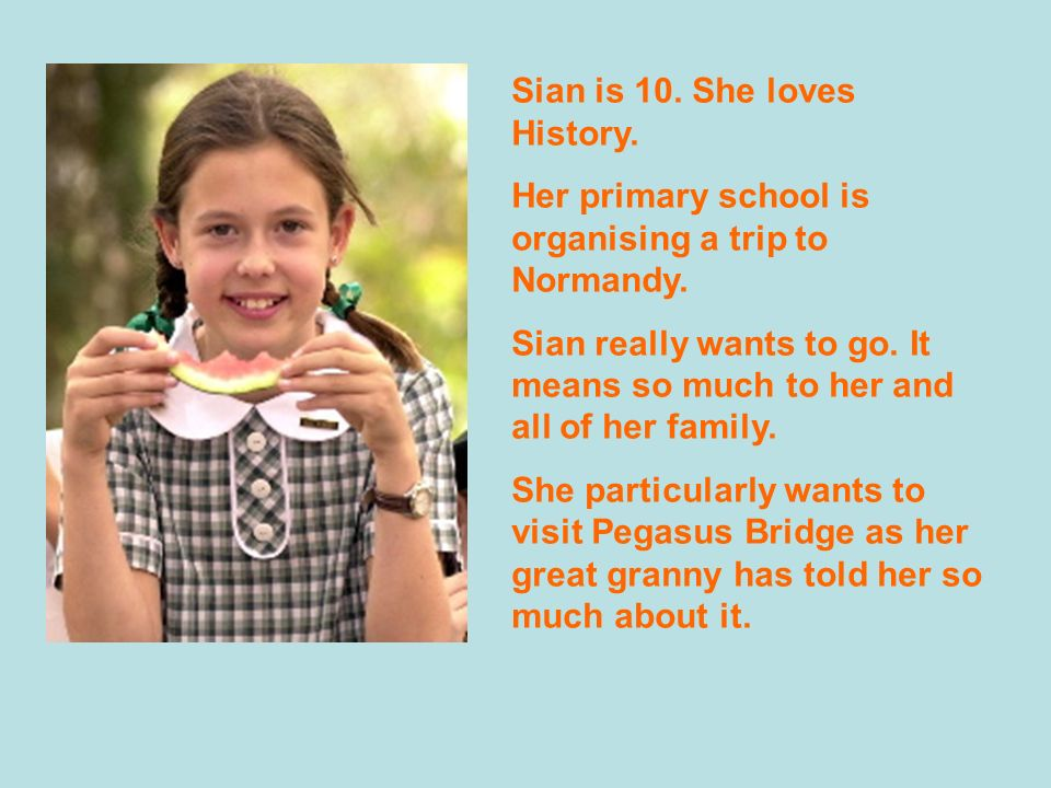 Sian is 10.She loves History. Her primary school is organising a trip to Normandy.
