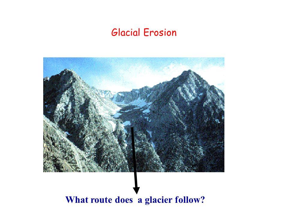 Glacial Erosion What route does a glacier follow?
