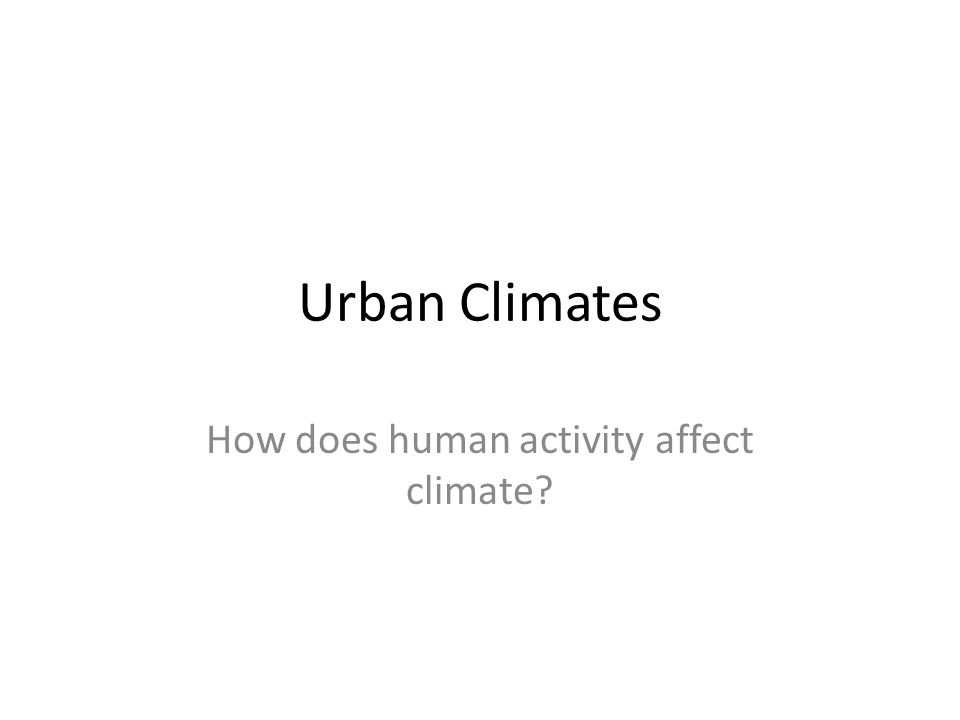 Urban Climates How does human activity affect climate?