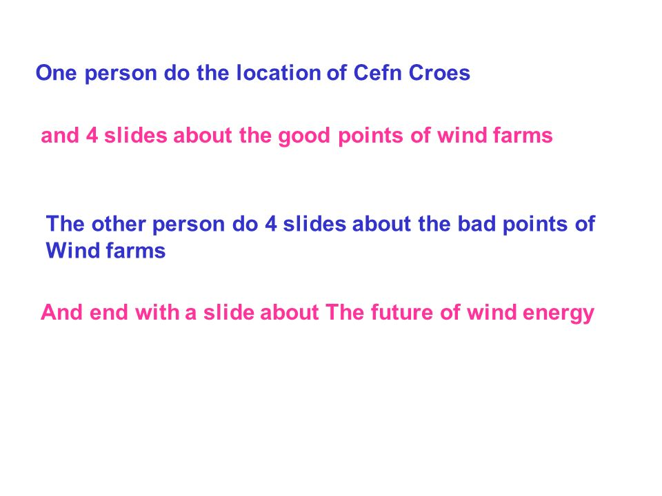 One person do the location of Cefn Croes and 4 slides about the good points of wind farms The other person do 4 slides about the bad points of Wind farms And end with a slide about The future of wind energy