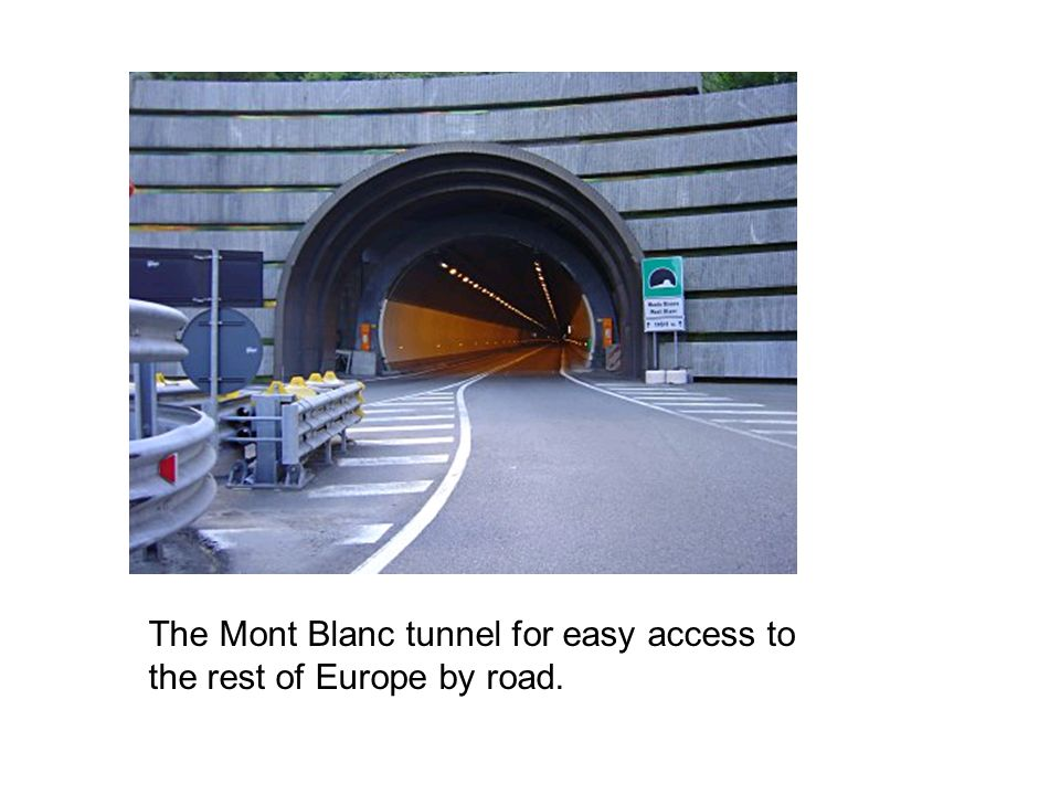 The Mont Blanc tunnel for easy access to the rest of Europe by road.