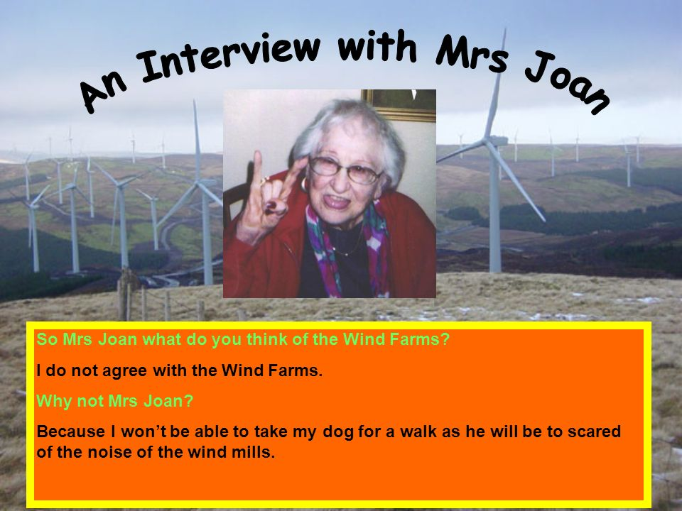 So Mrs Joan what do you think of the Wind Farms? I do not agree with the Wind Farms. Why not Mrs Joan? Because I wont be able to take my dog for a wal