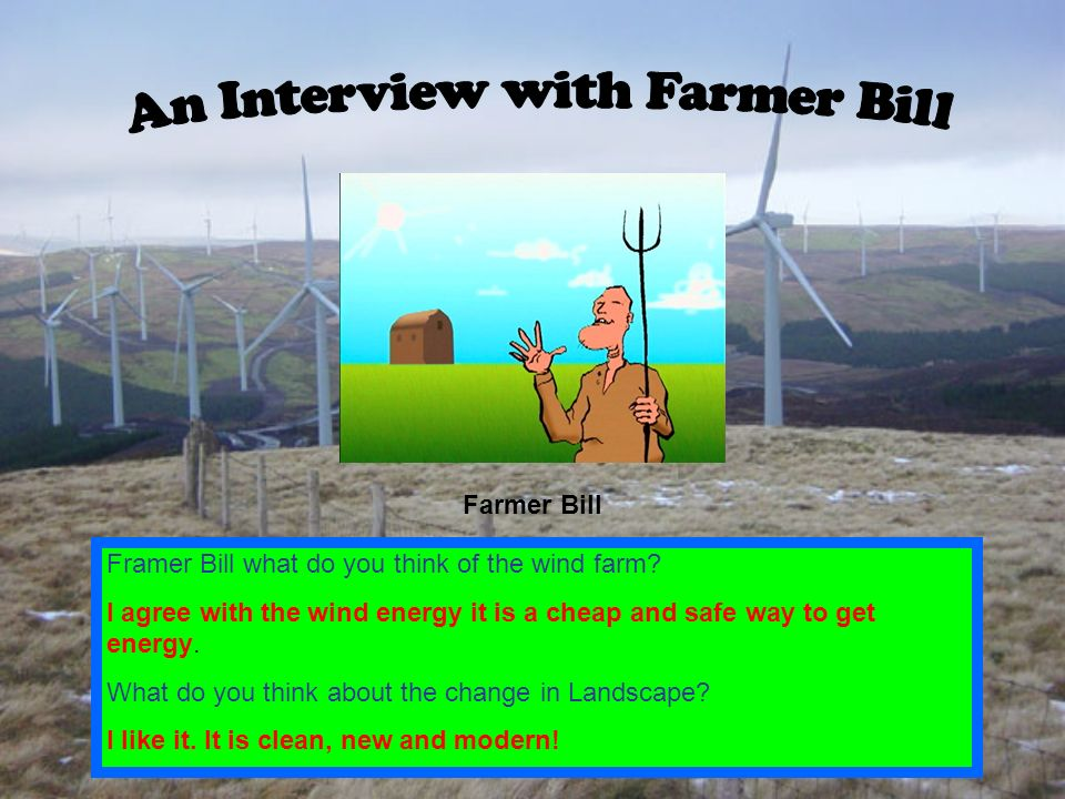 Farmer Bill Framer Bill what do you think of the wind farm? I agree with the wind energy it is a cheap and safe way to get energy. What do you think a