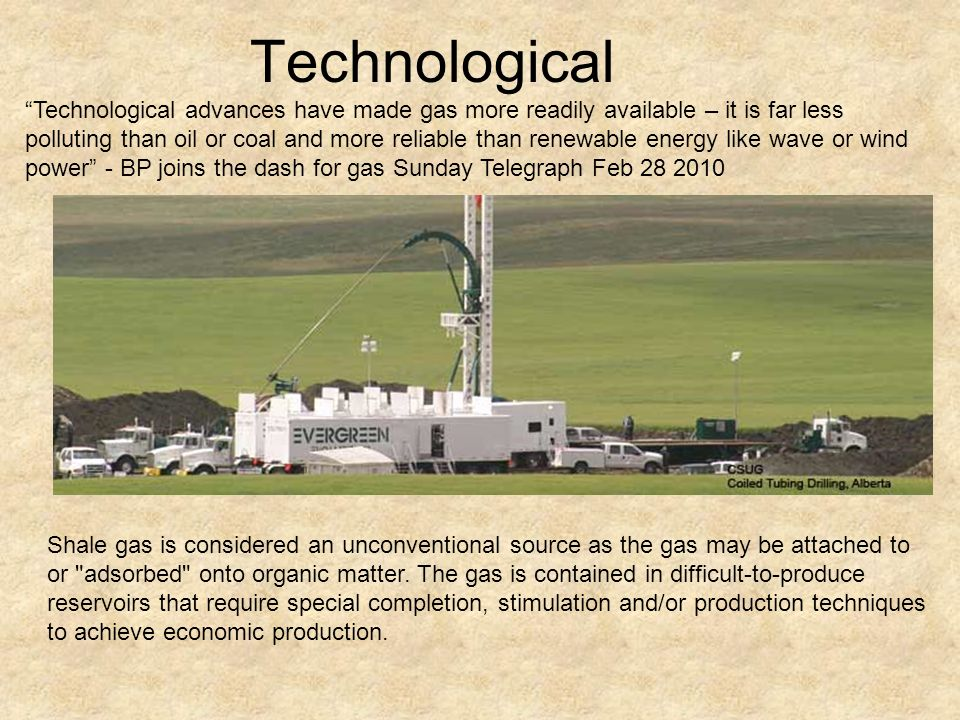 Technological Shale gas is considered an unconventional source as the gas may be attached to or