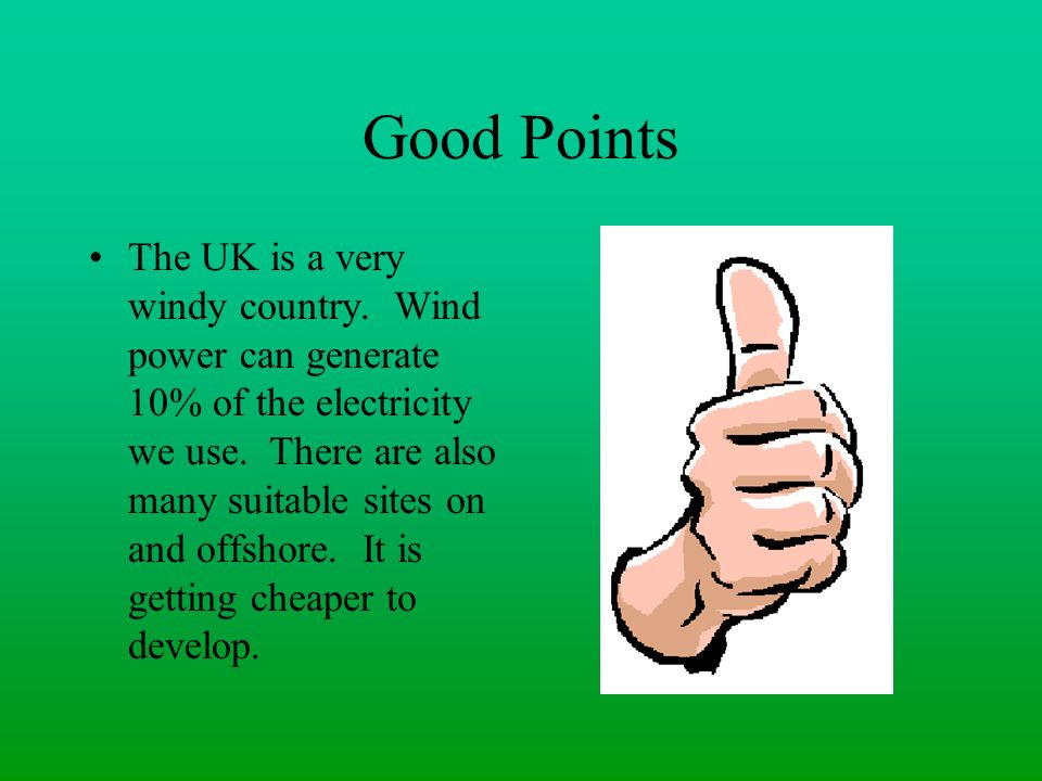 Good Points The UK is a very windy country. Wind power can generate 10% of the electricity we use. There are also many suitable sites on and offshore.