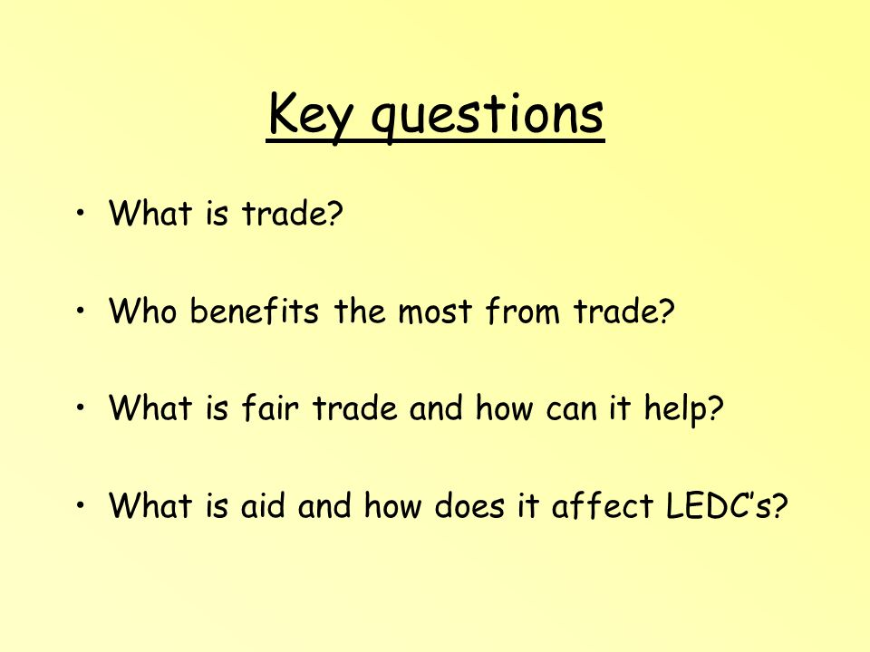 Key questions What is trade? Who benefits the most from trade? What is fair trade and how can it help? What is aid and how does it affect LEDCs?