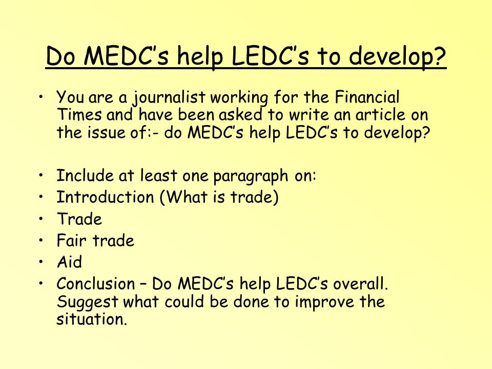 Do MEDCs help LEDCs to develop? You are a journalist working for the Financial Times and have been asked to write an article on the issue of:- do MEDC