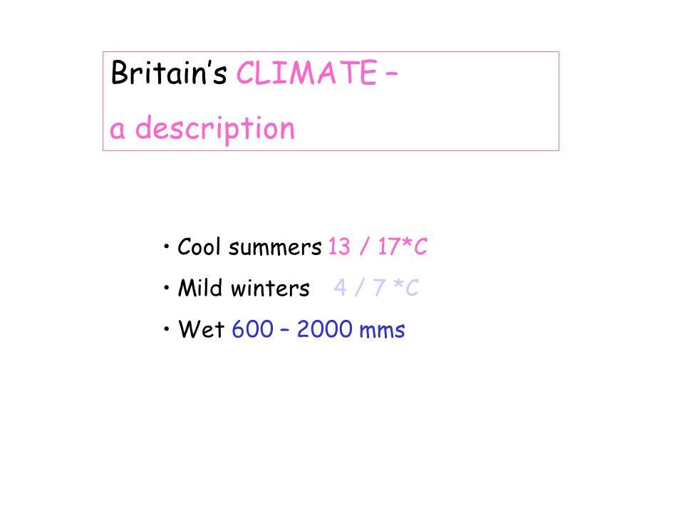 Britains CLIMATE – a description Cool summers 13 / 17*C Mild winters4 / 7 *C Wet 600 – 2000 mms