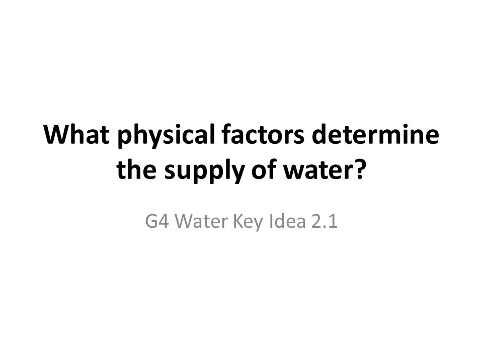 What physical factors determine the supply of water? G4 Water Key Idea 2.1