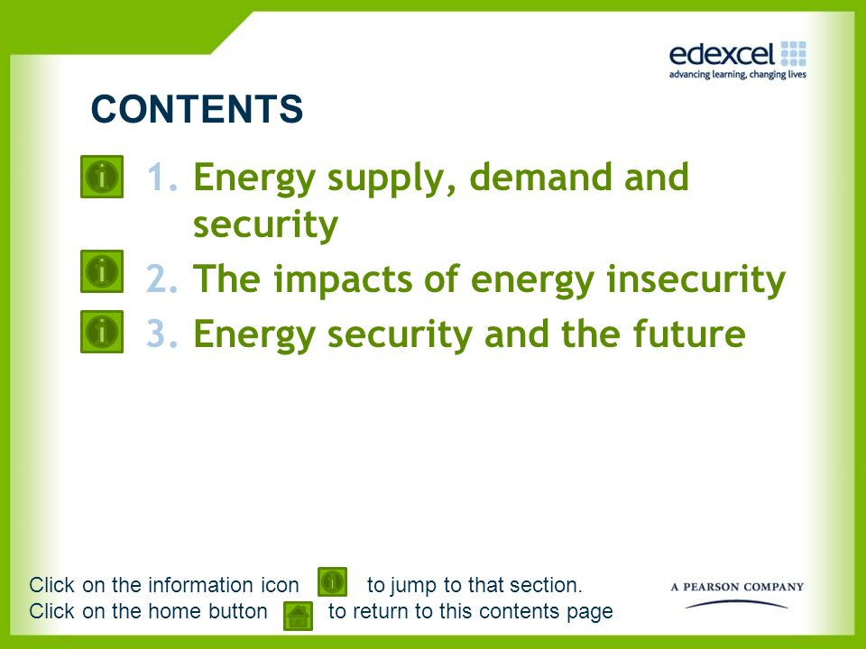 1.Energy supply, demand and security 2.The impacts of energy insecurity 3.Energy security and the future CONTENTS Click on the information icon to jum