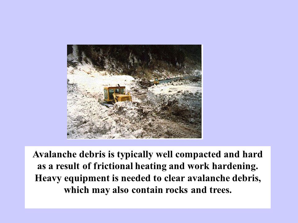 Avalanche debris is typically well compacted and hard as a result of frictional heating and work hardening. Heavy equipment is needed to clear avalanc
