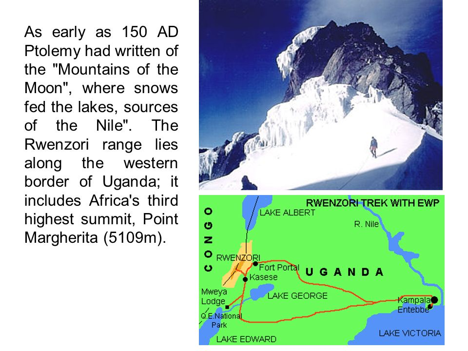 As early as 150 AD Ptolemy had written of the Mountains of the Moon , where snows fed the lakes, sources of the Nile .