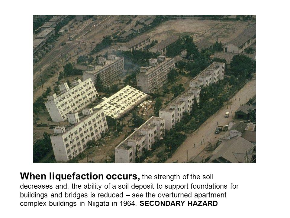 When liquefaction occurs, the strength of the soil decreases and, the ability of a soil deposit to support foundations for buildings and bridges is reduced – see the overturned apartment complex buildings in Niigata in 1964.
