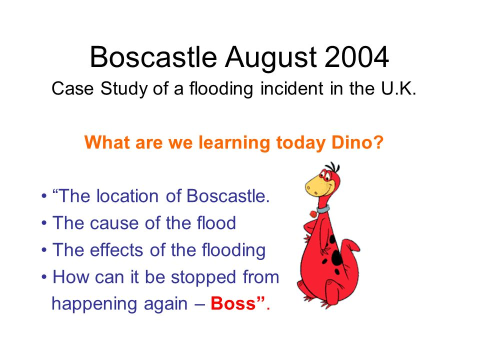 Boscastle August 2004 Case Study of a flooding incident in the U.K. What are we learning today Dino? The location of Boscastle. The cause of the flood