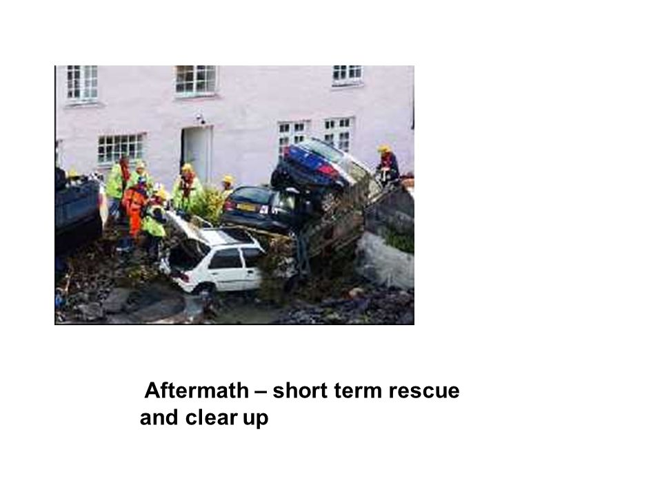 Aftermath – short term rescue and clear up