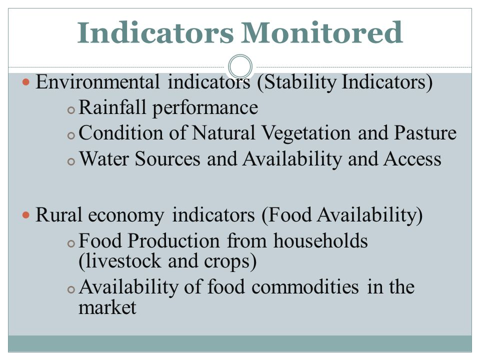 Indicators Monitored Environmental indicators (Stability Indicators) Rainfall performance Condition of Natural Vegetation and Pasture Water Sources and Availability and Access Rural economy indicators (Food Availability) Food Production from households (livestock and crops) Availability of food commodities in the market