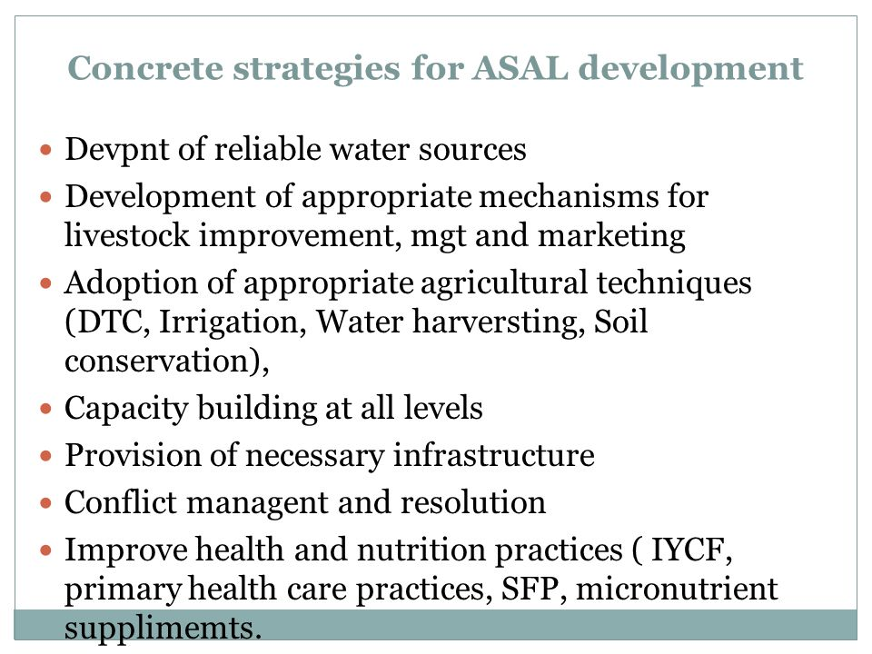 Concrete strategies for ASAL development Devpnt of reliable water sources Development of appropriate mechanisms for livestock improvement, mgt and marketing Adoption of appropriate agricultural techniques (DTC, Irrigation, Water harversting, Soil conservation), Capacity building at all levels Provision of necessary infrastructure Conflict managent and resolution Improve health and nutrition practices ( IYCF, primary health care practices, SFP, micronutrient supplimemts.