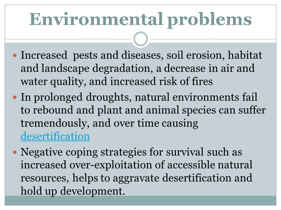 Environmental problems Increased pests and diseases, soil erosion, habitat and landscape degradation, a decrease in air and water quality, and increased risk of fires In prolonged droughts, natural environments fail to rebound and plant and animal species can suffer tremendously, and over time causing desertification desertification Negative coping strategies for survival such as increased over-exploitation of accessible natural resources, helps to aggravate desertification and hold up development.