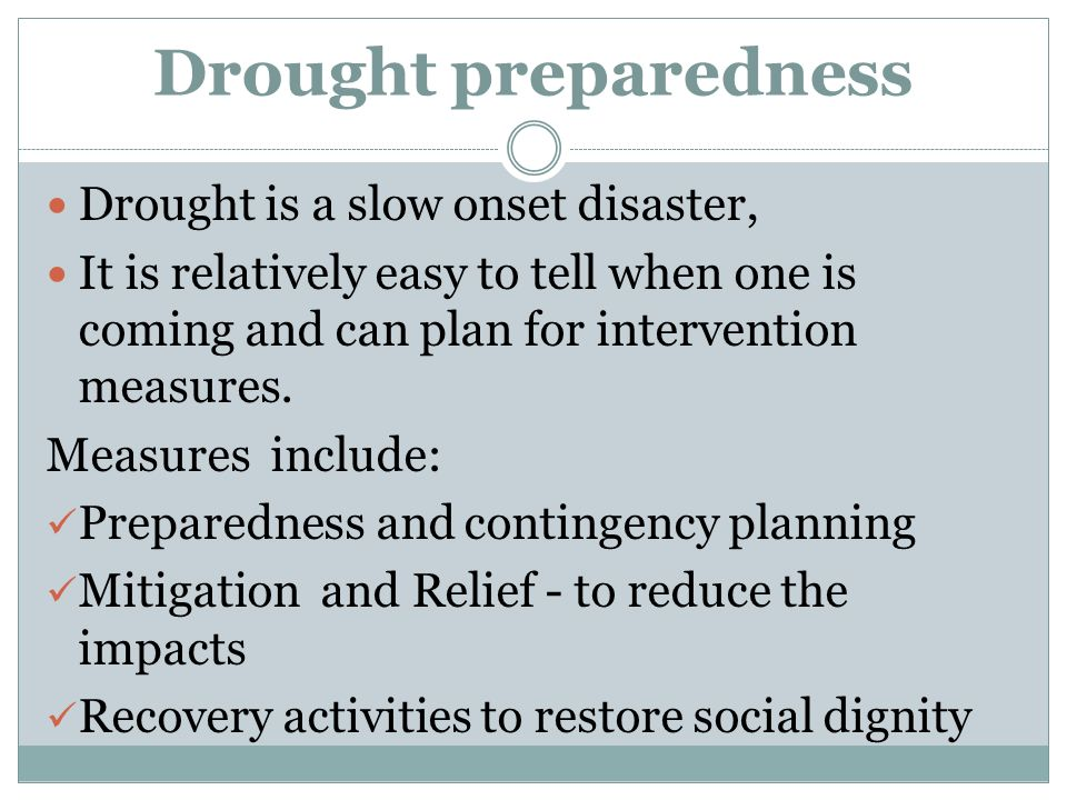 Drought preparedness Drought is a slow onset disaster, It is relatively easy to tell when one is coming and can plan for intervention measures.