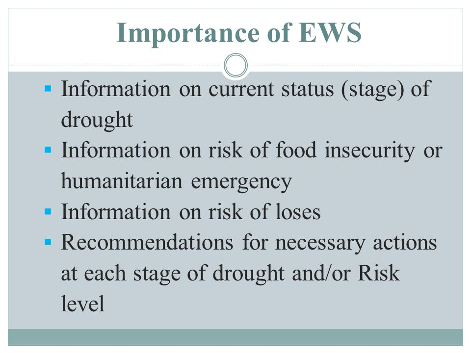Importance of EWS Information on current status (stage) of drought Information on risk of food insecurity or humanitarian emergency Information on risk of loses Recommendations for necessary actions at each stage of drought and/or Risk level
