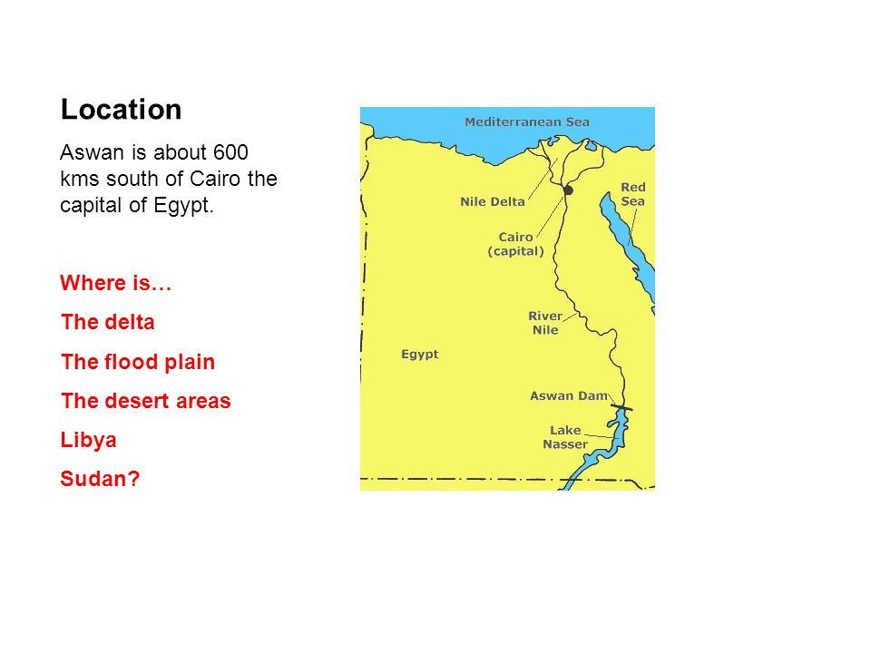Location Aswan is about 600 kms south of Cairo the capital of Egypt. Where is… The delta The flood plain The desert areas Libya Sudan?
