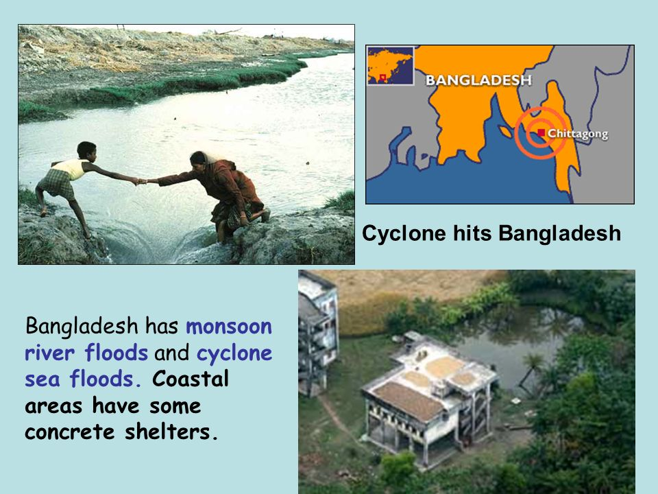 Cyclone hits Bangladesh Bangladesh has monsoon river floods and cyclone sea floods.