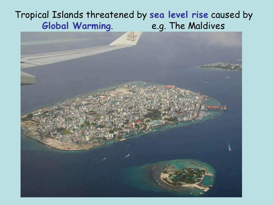 Tropical Islands threatened by sea level rise caused by Global Warming. e.g. The Maldives