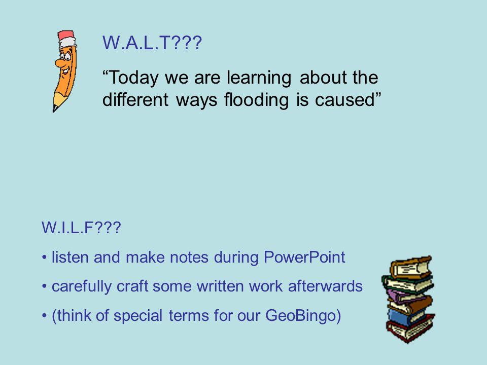 W.A.L.T . Today we are learning about the different ways flooding is caused W.I.L.F .
