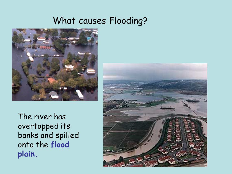 What causes Flooding The river has overtopped its banks and spilled onto the flood plain.