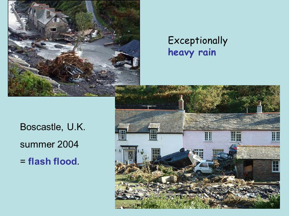 Exceptionally heavy rain Boscastle, U.K. summer 2004 = flash flood.