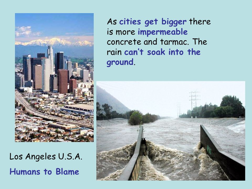 Los Angeles U.S.A. Humans to Blame As cities get bigger there is more impermeable concrete and tarmac. The rain cant soak into the ground.