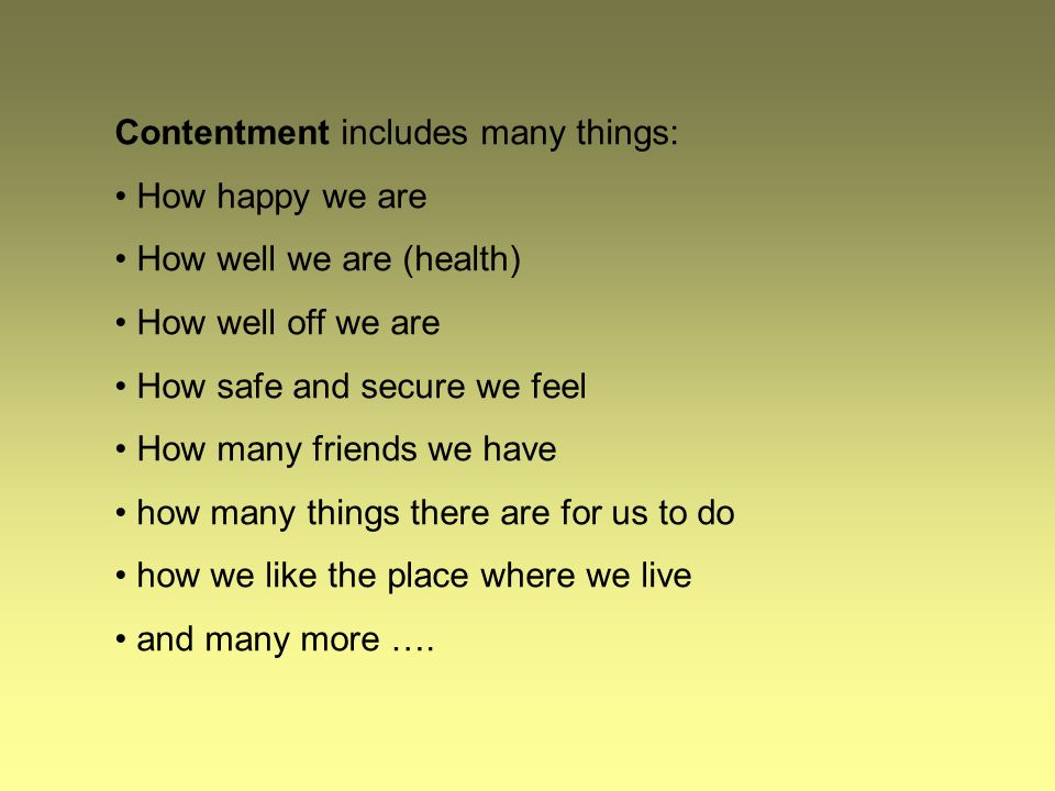 Contentment includes many things: How happy we are How well we are (health) How well off we are How safe and secure we feel How many friends we have how many things there are for us to do how we like the place where we live and many more ….