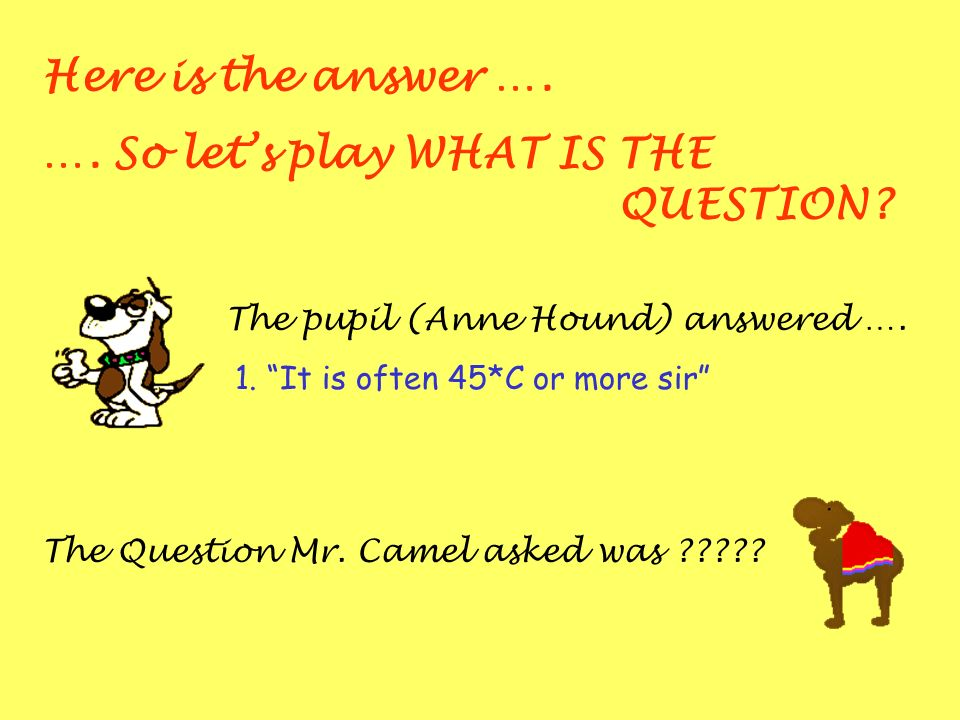 Here is the answer …. …. So lets play WHAT IS THE QUESTION? The pupil (Anne Hound) answered …. 1. It is often 45*C or more sir The Question Mr. Camel