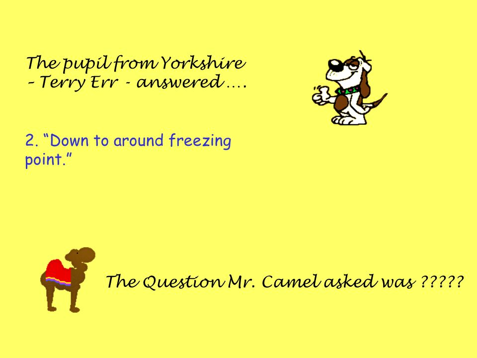 The pupil from Yorkshire – Terry Err - answered …. 2. Down to around freezing point. The Question Mr. Camel asked was ?????