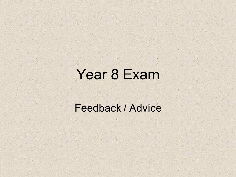 Year 8 Exam Feedback / Advice
