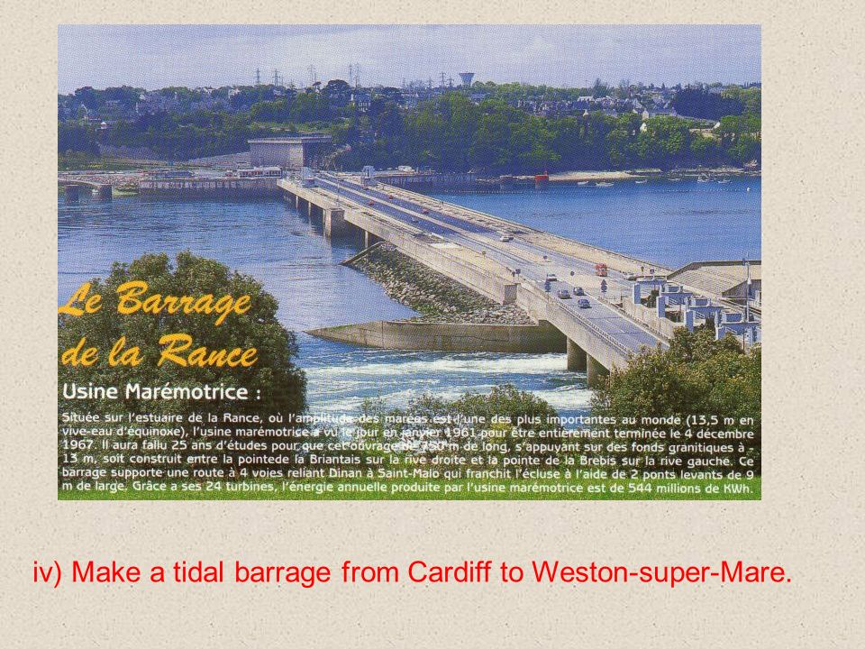 iv) Make a tidal barrage from Cardiff to Weston-super-Mare.