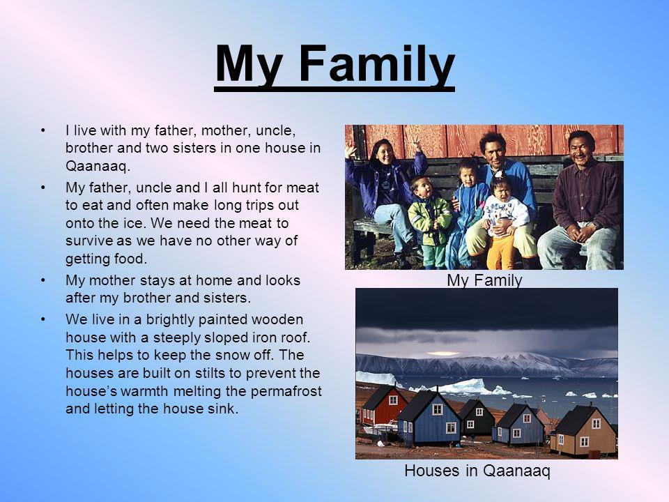 My Family I live with my father, mother, uncle, brother and two sisters in one house in Qaanaaq. My father, uncle and I all hunt for meat to eat and o
