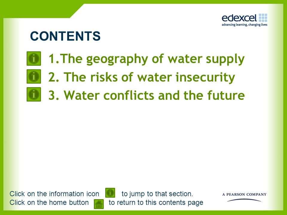 1.The geography of water supply 2. The risks of water insecurity 3. Water conflicts and the future CONTENTS Click on the information icon to jump to t
