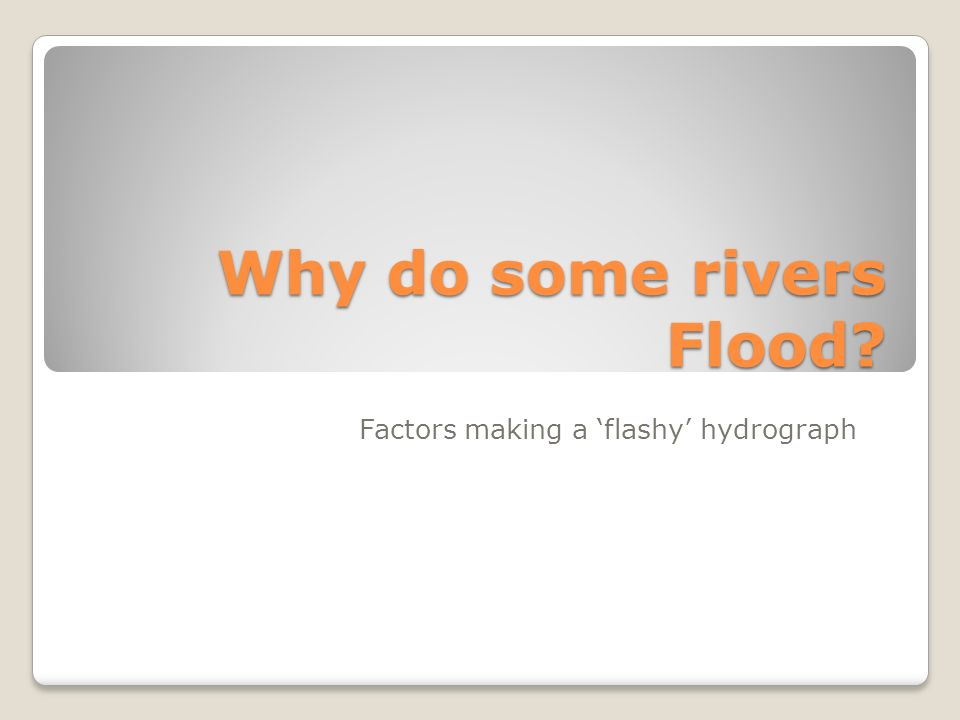 Why do some rivers Flood? Factors making a flashy hydrograph