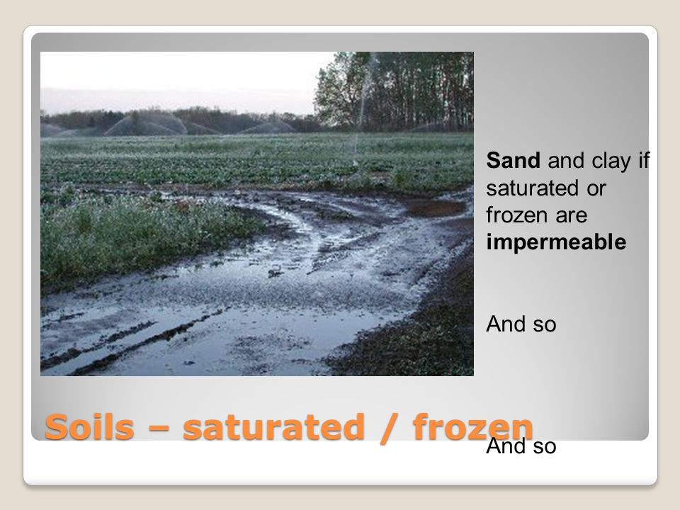 Soils – saturated / frozen Sand and clay if saturated or frozen are impermeable And so