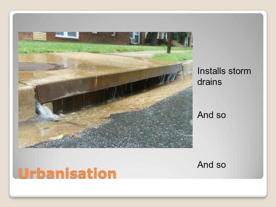 Urbanisation Installs storm drains And so