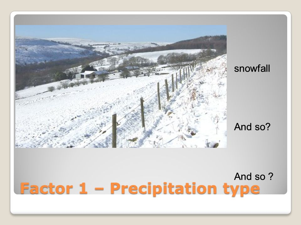 snowfall And so? Factor 1 – Precipitation type snowfall And so?