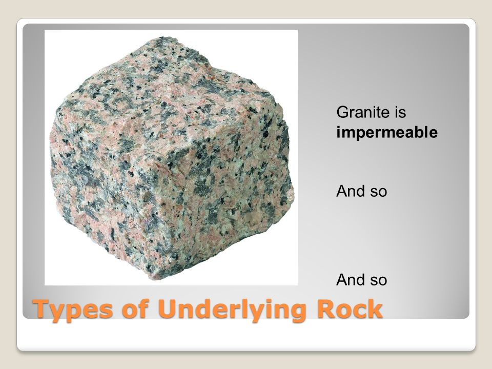 Types of Underlying Rock Granite is impermeable And so